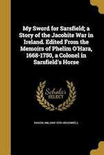 My Sword for Sarsfield; A Story of the Jacobite War in Ireland. Edited from the Memoirs of Phelim O'Hara, 1668-1750, a Colonel in Sarsfield's Horse af Randal William 1870- McDonnell