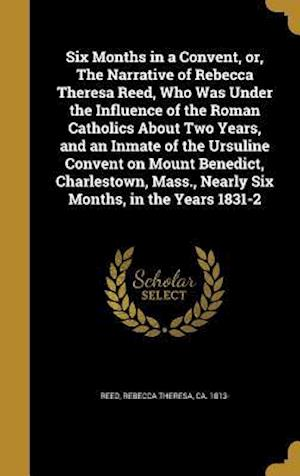 Bog, hardback Six Months in a Convent, Or, the Narrative of Rebecca Theresa Reed, Who Was Under the Influence of the Roman Catholics about Two Years, and an Inmate