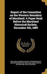 Report of the Committee on the Western Boundary of Maryland. a Paper Read Before the Maryland Historical Society, December 9th, 1889 af Albert Ritchie, William Hand 1828-1912 Browne