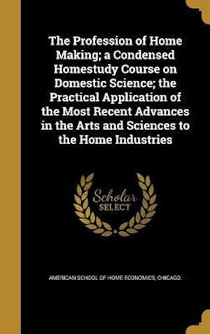 Bog, hardback The Profession of Home Making; A Condensed Homestudy Course on Domestic Science; The Practical Application of the Most Recent Advances in the Arts and