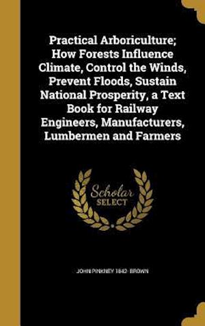 Bog, hardback Practical Arboriculture; How Forests Influence Climate, Control the Winds, Prevent Floods, Sustain National Prosperity, a Text Book for Railway Engine af John Pinkney 1842- Brown