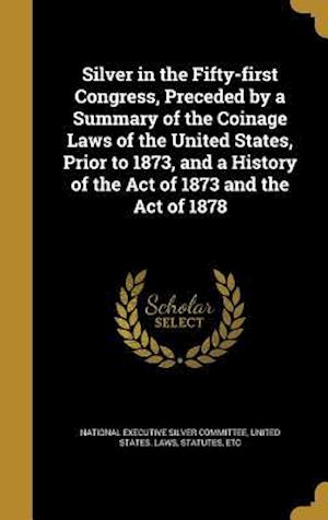 Bog, hardback Silver in the Fifty-First Congress, Preceded by a Summary of the Coinage Laws of the United States, Prior to 1873, and a History of the Act of 1873 an