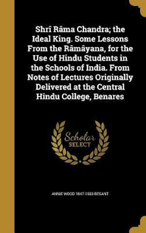 Bog, hardback Shri Rama Chandra; The Ideal King. Some Lessons from the Ramayana, for the Use of Hindu Students in the Schools of India. from Notes of Lectures Origi af Annie Wood 1847-1933 Besant
