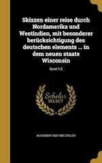 Skizzen Einer Reise Durch Nordamerika Und Westindien, Mit Besonderer Berucksichtigung Des Deutschen Elements ... in Dem Neuen Staate Wisconsin; Band 1 af Alexander 1822-1887 Ziegler