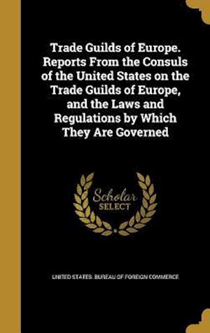 Bog, hardback Trade Guilds of Europe. Reports from the Consuls of the United States on the Trade Guilds of Europe, and the Laws and Regulations by Which They Are Go