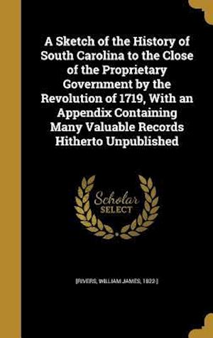 Bog, hardback A Sketch of the History of South Carolina to the Close of the Proprietary Government by the Revolution of 1719, with an Appendix Containing Many Valua