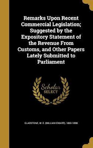 Bog, hardback Remarks Upon Recent Commercial Legislation; Suggested by the Expository Statement of the Revenue from Customs, and Other Papers Lately Submitted to Pa