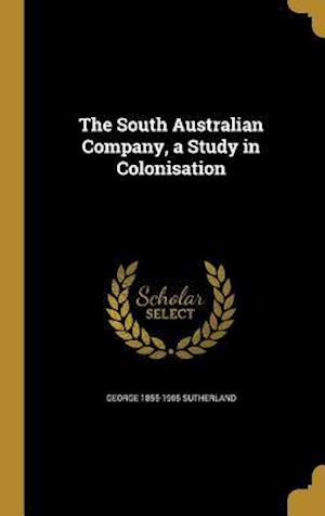 Bog, hardback The South Australian Company, a Study in Colonisation af George 1855-1905 Sutherland