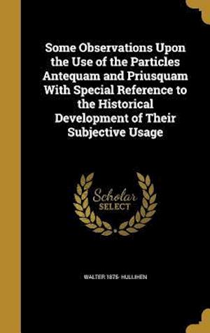 Bog, hardback Some Observations Upon the Use of the Particles Antequam and Priusquam with Special Reference to the Historical Development of Their Subjective Usage af Walter 1875- Hullihen