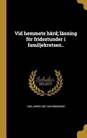 Bog, hardback VID Hemmets Hard; Lasning for Fridsstunder I Familjekretsen.. af Carl Aaron 1857-1904 Swensson