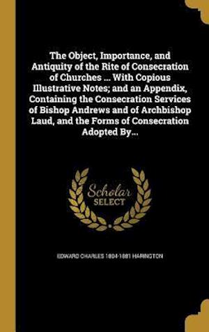 Bog, hardback The Object, Importance, and Antiquity of the Rite of Consecration of Churches ... with Copious Illustrative Notes; And an Appendix, Containing the Con af Edward Charles 1804-1881 Harington