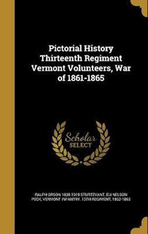 Bog, hardback Pictorial History Thirteenth Regiment Vermont Volunteers, War of 1861-1865 af Ralph Orson 1838-1910 Sturtevant, Eli Nelson Peck