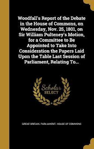Bog, hardback Woodfall's Report of the Debate in the House of Commons, on Wednesday, Nov. 25, 1801, on Sir William Pulteney's Motion, for a Committee to Be Appointe
