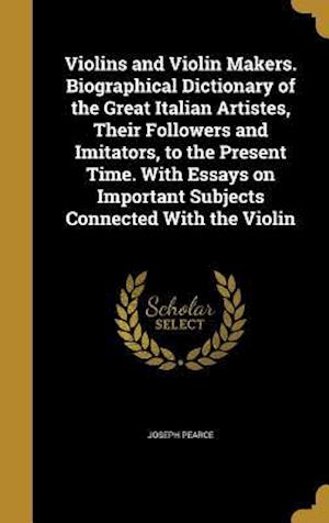 Bog, hardback Violins and Violin Makers. Biographical Dictionary of the Great Italian Artistes, Their Followers and Imitators, to the Present Time. with Essays on I af Joseph Pearce