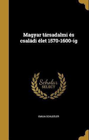 Bog, hardback Magyar Tarsadalmi Es Csaladi Elet 1570-1600-Ig af Emilia Schustler