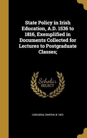 Bog, hardback State Policy in Irish Education, A.D. 1536 to 1816, Exemplified in Documents Collected for Lectures to Postgraduate Classes;