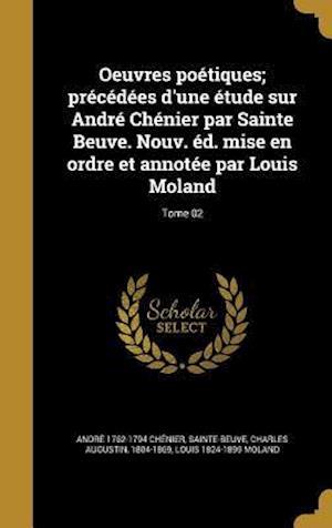 Bog, hardback Oeuvres Poetiques; Precedees D'Une Etude Sur Andre Chenier Par Sainte Beuve. Nouv. Ed. Mise En Ordre Et Annotee Par Louis Moland; Tome 02 af Andre 1762-1794 Chenier, Louis 1824-1899 Moland