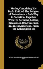 Works, Containing His Book, Entitled the Religion of Protestants, a Safe Way to Salvation, Together with His Sermons, Letters, Discourses, Controversi af Thomas 1705-1766 Birch, William 1602-1644 Chillingworth