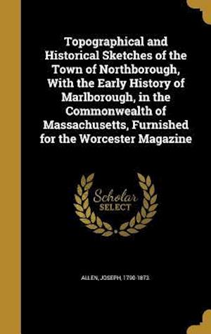 Bog, hardback Topographical and Historical Sketches of the Town of Northborough, with the Early History of Marlborough, in the Commonwealth of Massachusetts, Furnis