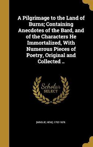 Bog, hardback A Pilgrimage to the Land of Burns; Containing Anecdotes of the Bard, and of the Characters He Immortalized, with Numerous Pieces of Poetry, Original a