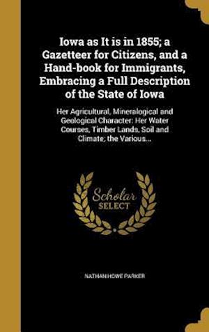 Bog, hardback Iowa as It Is in 1855; A Gazetteer for Citizens, and a Hand-Book for Immigrants, Embracing a Full Description of the State of Iowa af Nathan Howe Parker
