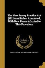 The New Jersey Practice ACT (1912) and Rules, Annotated, with New Forms Adapted to This Procedure af Charles Hopkins 1851- Hartshorne