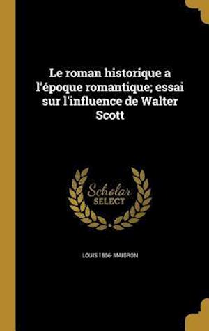 Bog, hardback Le Roman Historique A L'Epoque Romantique; Essai Sur L'Influence de Walter Scott af Louis 1866- Maigron