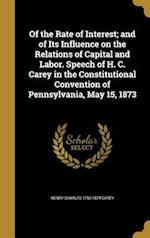 Of the Rate of Interest; And of Its Influence on the Relations of Capital and Labor. Speech of H. C. Carey in the Constitutional Convention of Pennsyl