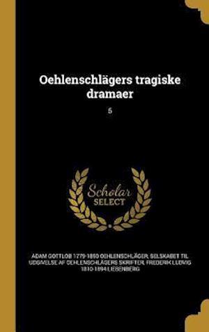 Bog, hardback Oehlenschlagers Tragiske Dramaer; 5 af Frederik Ludvig 1810-1894 Liebenberg, Adam Gottlob 1779-1850 Oehlenschlager