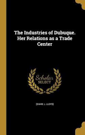 Bog, hardback The Industries of Dubuque. Her Relations as a Trade Center
