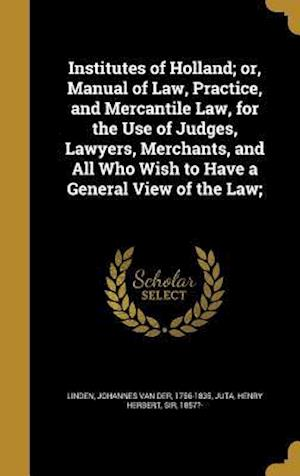 Bog, hardback Institutes of Holland; Or, Manual of Law, Practice, and Mercantile Law, for the Use of Judges, Lawyers, Merchants, and All Who Wish to Have a General