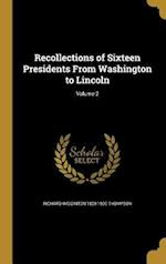 Recollections of Sixteen Presidents from Washington to Lincoln; Volume 2 af Richard Wigginton 1809-1900 Thompson