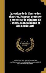 Question de La Liberte Des Theatres. Rapport Presente a Monsieur Le Ministre de L'Instruction Publique Et Des Beaux-Arts af Arthur 1834-1921 Pougin