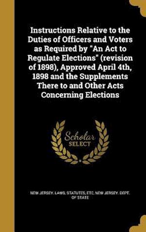 Bog, hardback Instructions Relative to the Duties of Officers and Voters as Required by an ACT to Regulate Elections (Revision of 1898), Approved April 4th, 1898 an