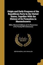 Origin and Early Progress of the Republican Party in the United States, Together with the History of Its Formation in Massachusetts af Stephen Merrill 1819-1894 Allen