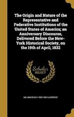 The Origin and Nature of the Representative and Federative Institutions of the United States of America; An Anniversary Discourse, Delivered Before th af William Beach 1800-1881 Lawrence