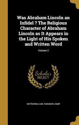 Bog, hardback Was Abraham Lincoln an Infidel ? the Religious Character of Abraham Lincoln as It Appears in the Light of His Spoken and Written Word; Volume 2