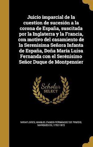 Bog, hardback Juicio Imparcial de La Cuestion de Sucesion a la Corona de Espana, Suscitada Por La Inglaterra y La Francia, Con Motivo del Casamiento de La Serenisim