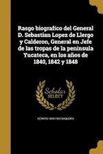 Rasgo Biografico del General D. Sebastian Lopez de Llergo y Calderon, General En Jefe de Las Tropas de La Peninsula Yucateca, En Los Anos de 1840, 184 af Serapio 1838-1900 Baqueiro