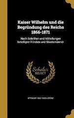 Kaiser Wilhelm Und Die Begrundung Des Reichs 1866-1871 af Ottokar 1832-1903 Lorenz