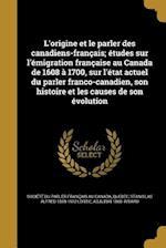 L'Origine Et Le Parler Des Canadiens-Francais; Etudes Sur L'Emigration Francaise Au Canada de 1608 a 1700, Sur L'Etat Actuel Du Parler Franco-Canadien af Adjutor 1868- Rivard, Stanislas Alfred 1869-1912 Lortie