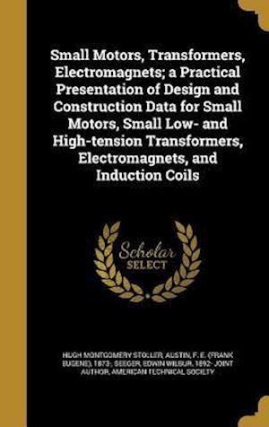 Bog, hardback Small Motors, Transformers, Electromagnets; A Practical Presentation of Design and Construction Data for Small Motors, Small Low- And High-Tension Tra af Hugh Montgomery Stoller