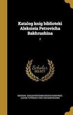 Katalog Knig Biblioteki Aleksieia Petrovicha Bakhrushina; 2 af Alekse Petrovich 1853-1904 Bakhrushin