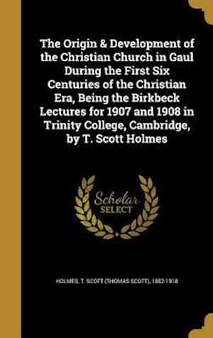 Bog, hardback The Origin & Development of the Christian Church in Gaul During the First Six Centuries of the Christian Era, Being the Birkbeck Lectures for 1907 and