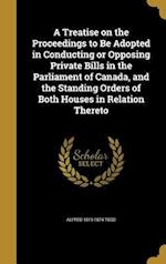 A Treatise on the Proceedings to Be Adopted in Conducting or Opposing Private Bills in the Parliament of Canada, and the Standing Orders of Both House af Alfred 1819-1874 Todd