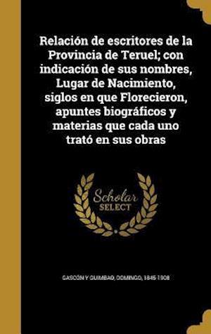 Bog, hardback Relacion de Escritores de La Provincia de Teruel; Con Indicacion de Sus Nombres, Lugar de Nacimiento, Siglos En Que Florecieron, Apuntes Biograficos y