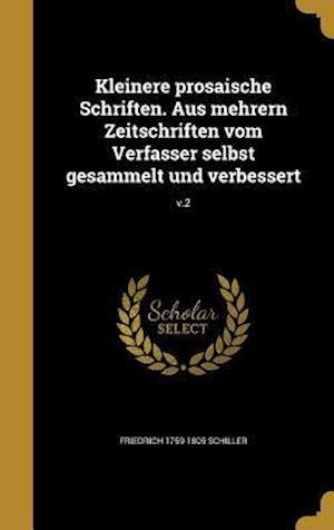 Bog, hardback Kleinere Prosaische Schriften. Aus Mehrern Zeitschriften Vom Verfasser Selbst Gesammelt Und Verbessert; V.2 af Friedrich 1759-1805 Schiller