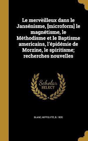 Bog, hardback Le Merveilleux Dans Le Jansenisme, [Microform] Le Magnetisme, Le Methodisme Et Le Baptisme Americains, L'Epidemie de Morzine, Le Spiritisme; Recherche