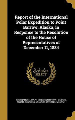 Bog, hardback Report of the International Polar Expedition to Point Barrow, Alaska, in Response to the Resolution of the House of Representatives of December 11, 18 af William Healey 1845-1927 Dall