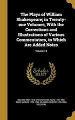 The Plays of William Shakespeare; In Twenty-One Volumes, with the Corrections and Illustrations of Various Commentators, to Which Are Added Notes; Vol
